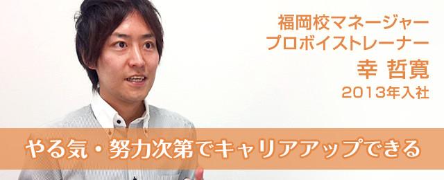 やる気・努力次第でキャリアアップ 福岡校マネージャー プロボイストレーナー 幸 哲寛 2013年入社